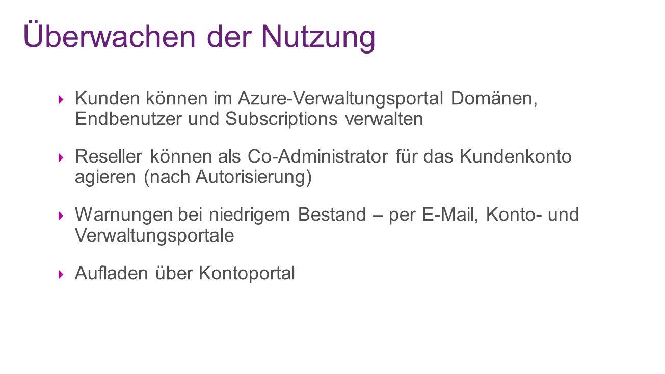 Überwachen der Nutzung  Kunden können im Azure-Verwaltungsportal Domänen, Endbenutzer und Subscriptions verwalten  Reseller können als Co-Administrator für das Kundenkonto agieren (nach Autorisierung)  Warnungen bei niedrigem Bestand – per E-Mail, Konto- und Verwaltungsportale  Aufladen über Kontoportal