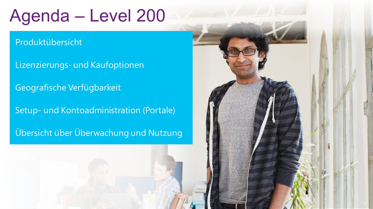 2 Lizenzierungs- und Kaufoptionen Produktübersicht Geografische Verfügbarkeit Agenda – Level 200 Setup- und Kontoadministration (Portale) Übersicht über Überwachung und Nutzung