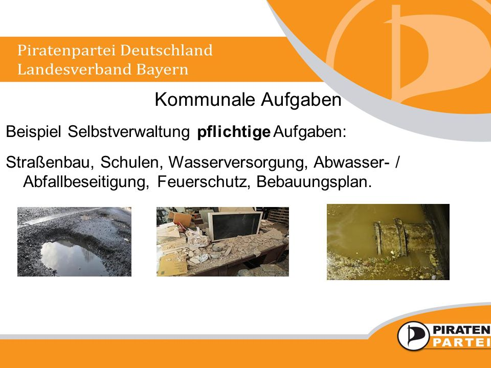 Kommunale Aufgaben Beispiel Selbstverwaltung pflichtige Aufgaben: Straßenbau, Schulen, Wasserversorgung, Abwasser- / Abfallbeseitigung, Feuerschutz, Bebauungsplan.