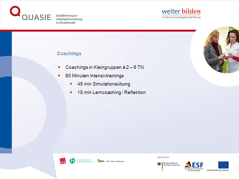 Coachings  Coachings in Kleingruppen á 2 – 6 TN  60 Minuten Intensivtrainings  45 min Simulationsübung  15 min Lerncoaching / Reflektion