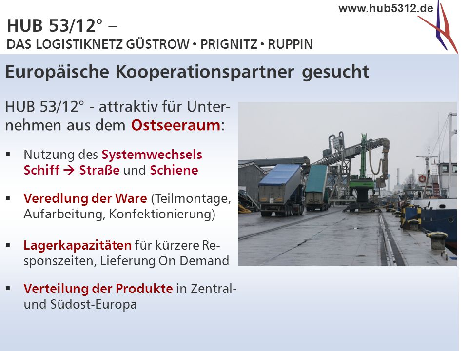 HUB 53/12° – DAS LOGISTIKNETZ GÜSTROW  PRIGNITZ  RUPPIN www.hub5312.de Europäische Kooperationspartner gesucht HUB 53/12° - attraktiv für Unter- neh