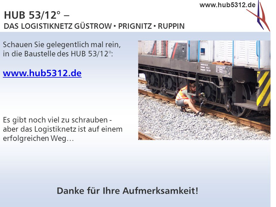 HUB 53/12° – DAS LOGISTIKNETZ GÜSTROW  PRIGNITZ  RUPPIN www.hub5312.de Danke für Ihre Aufmerksamkeit! Schauen Sie gelegentlich mal rein, in die Baus
