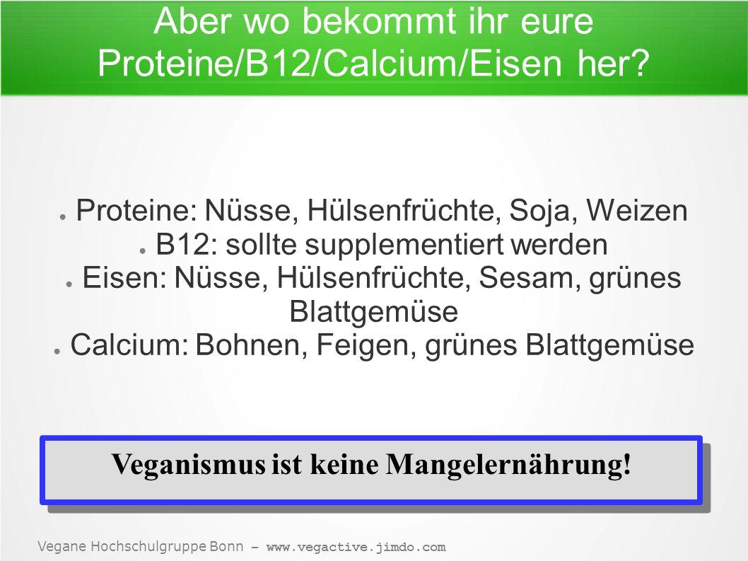 Vegane Hochschulgruppe Bonn – www.vegactive.jimdo.com Aber wo bekommt ihr eure Proteine/B12/Calcium/Eisen her.