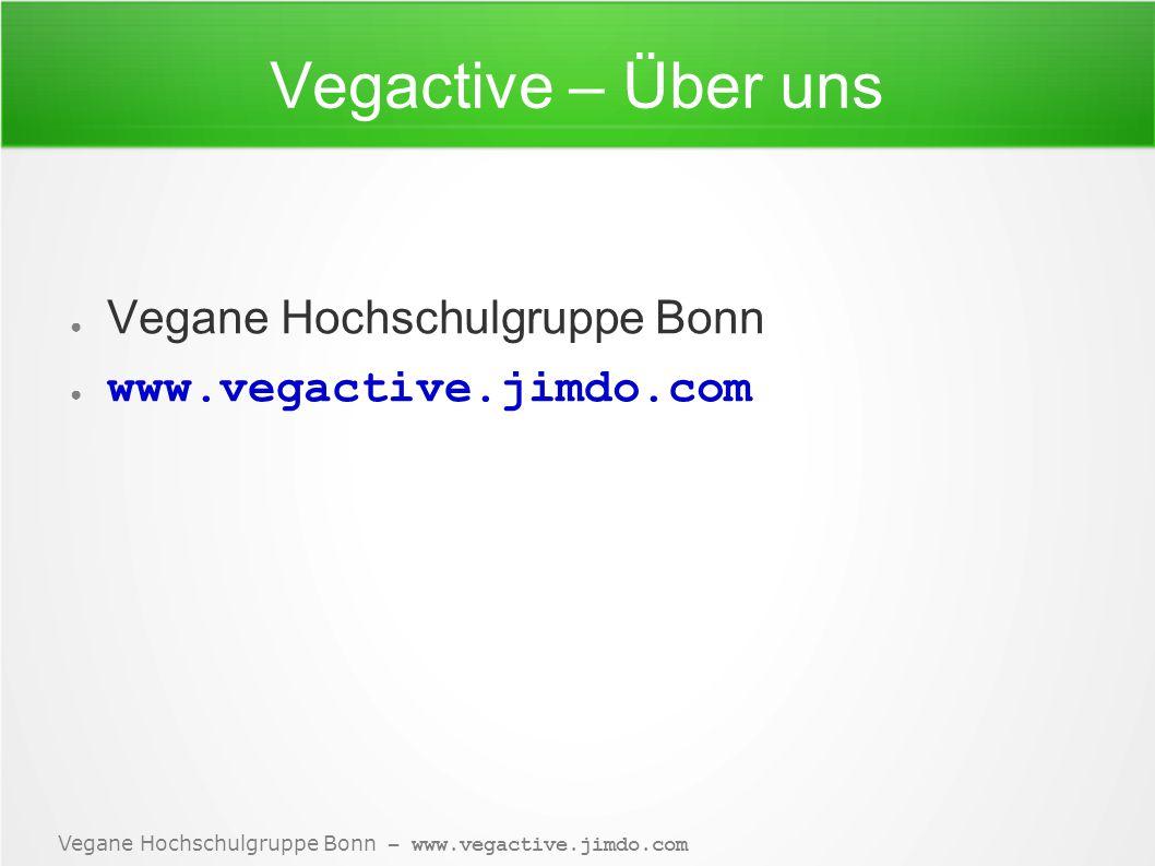 Vegane Hochschulgruppe Bonn – www.vegactive.jimdo.com Vegactive – Über uns ● Vegane Hochschulgruppe Bonn ● www.vegactive.jimdo.com