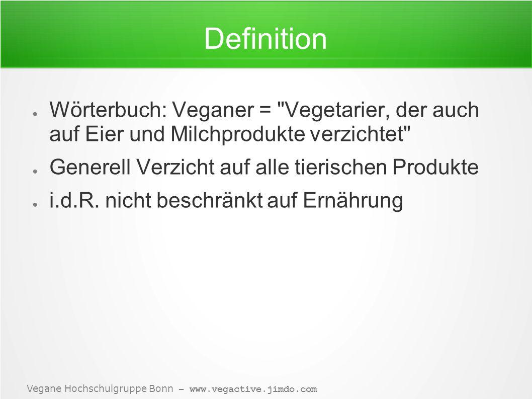 Vegane Hochschulgruppe Bonn – www.vegactive.jimdo.com Definition ● Wörterbuch: Veganer = Vegetarier, der auch auf Eier und Milchprodukte verzichtet ● Generell Verzicht auf alle tierischen Produkte ● i.d.R.