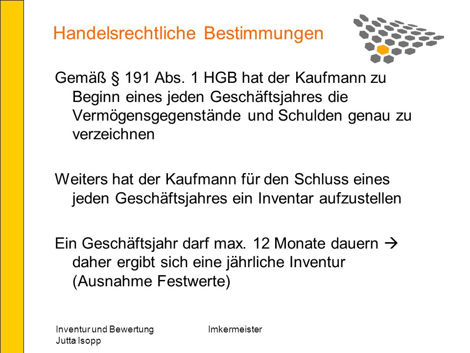 Inventur und Bewertung Jutta Isopp Imkermeister Handelsrechtliche Bestimmungen Die Vermögensgegenstände sind im Regelfall im Wege einer körperlichen Bestandsaufnahme zu erfassen (§192 Abs.