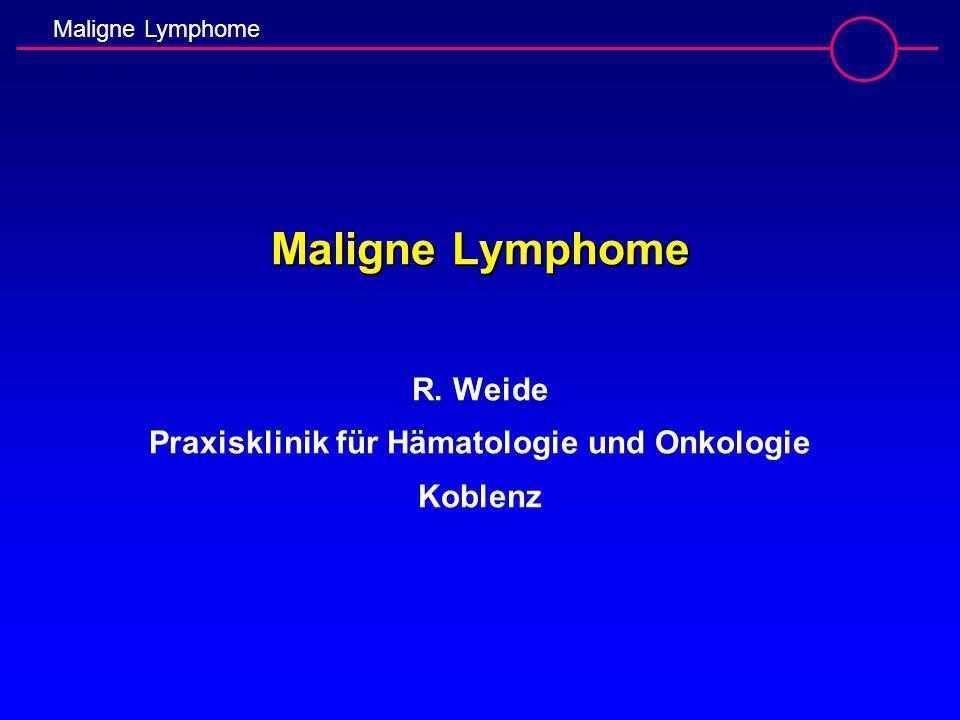 Maligne Lymphome Maligne Lymphome Maligne Lymphome R. Weide Praxisklinik für Hämatologie und Onkologie Koblenz