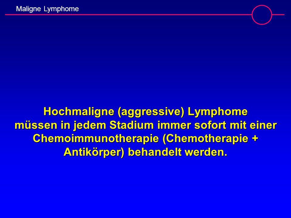 Maligne Lymphome Hochmaligne (aggressive) Lymphome müssen in jedem Stadium immer sofort mit einer Chemoimmunotherapie (Chemotherapie + Antikörper) beh