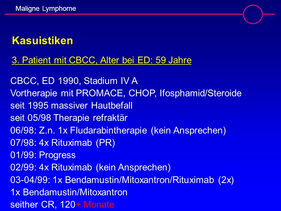 Maligne Lymphome Kasuistiken 3. Patient mit CBCC, Alter bei ED: 59 Jahre CBCC, ED 1990, Stadium IV A Vortherapie mit PROMACE, CHOP, Ifosphamid/Steroid