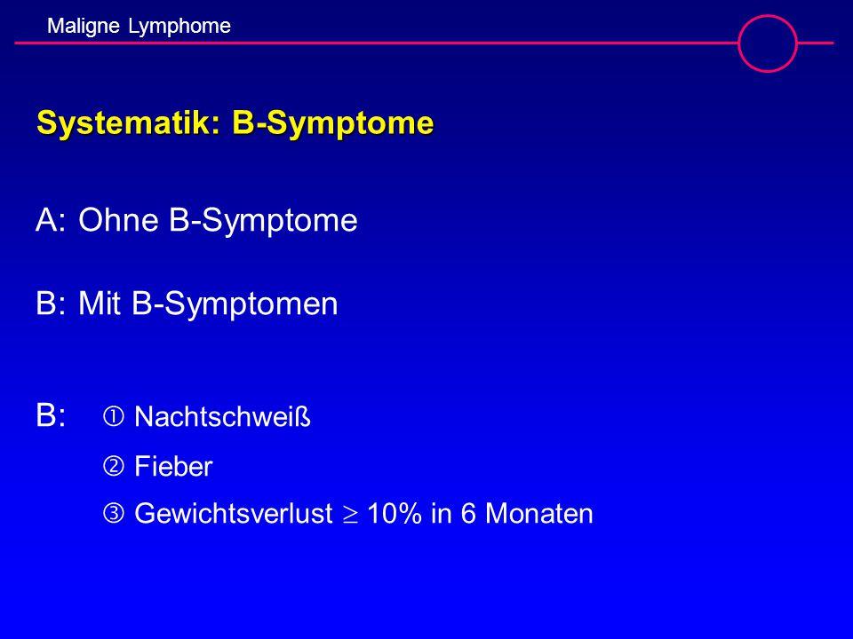 Maligne Lymphome Systematik: B-Symptome A:Ohne B-Symptome B:Mit B-Symptomen B:  Nachtschweiß  Fieber  Gewichtsverlust  10% in 6 Monaten
