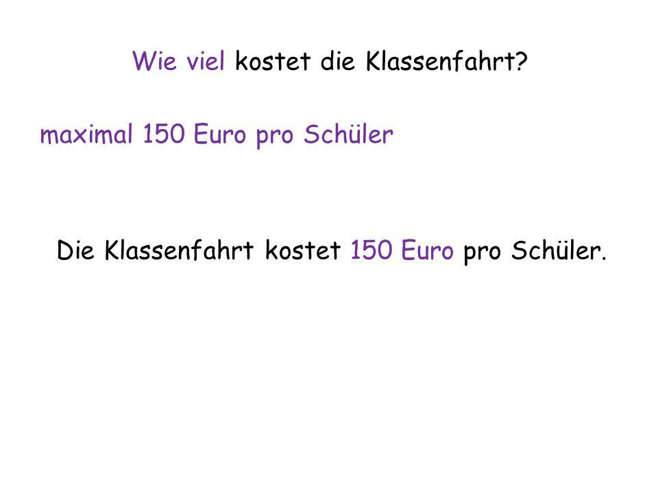 Wie viel kostet die Klassenfahrt? maximal 150 Euro pro Schüler Die Klassenfahrt kostet 150 Euro pro Schüler.