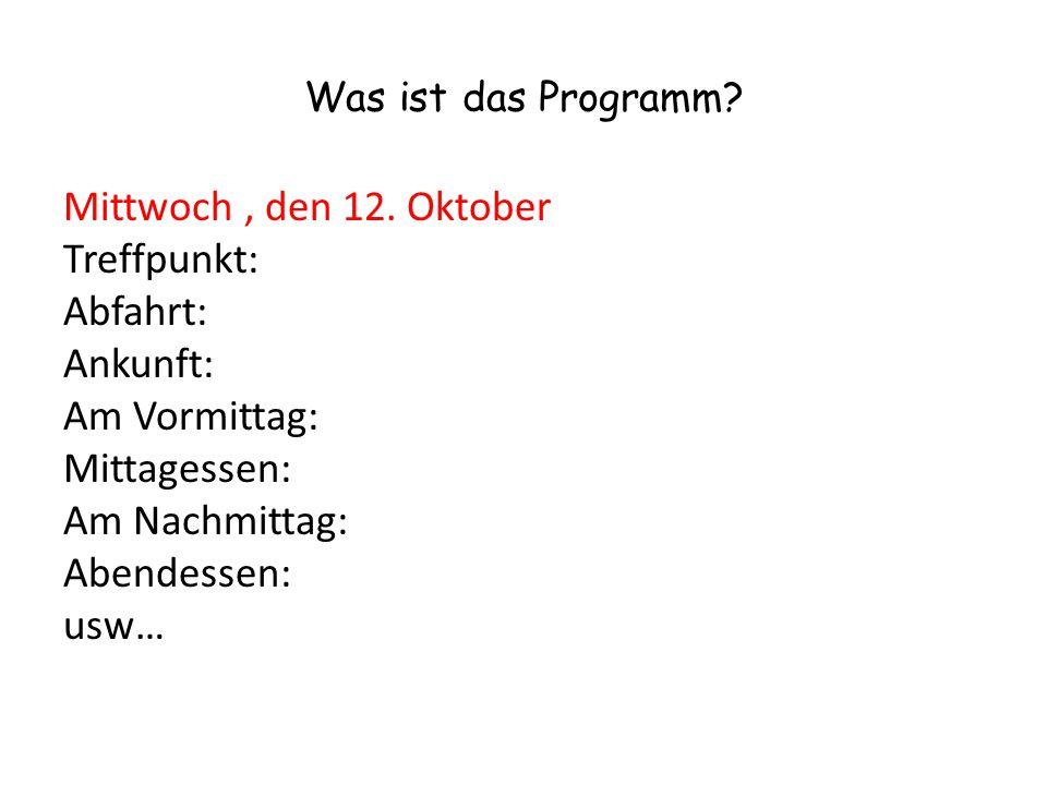 Was ist das Programm? Mittwoch, den 12. Oktober Treffpunkt: Abfahrt: Ankunft: Am Vormittag: Mittagessen: Am Nachmittag: Abendessen: usw…