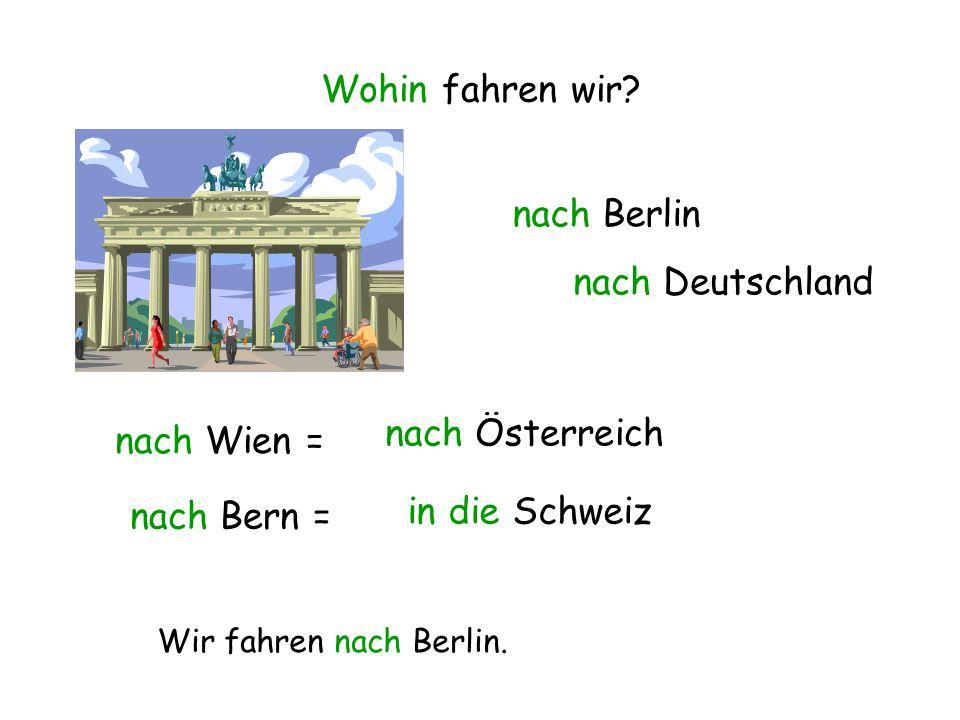 Wohin fahren wir? nach Berlin nach Deutschland nach Wien = nach Österreich nach Bern = in die Schweiz Wir fahren nach Berlin.