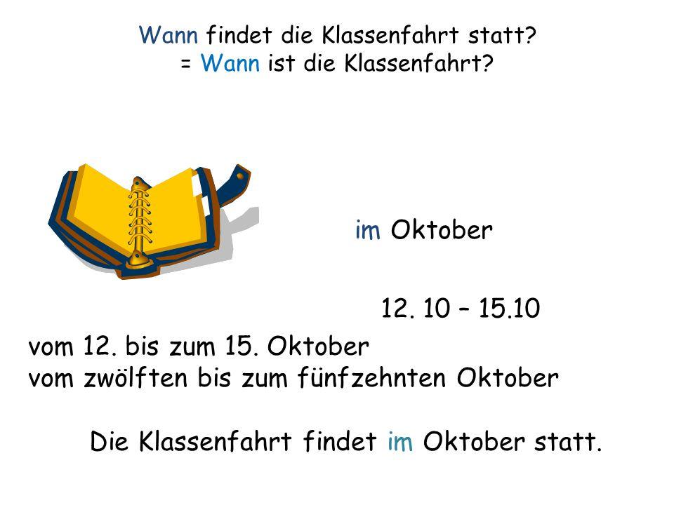 Wann findet die Klassenfahrt statt? = Wann ist die Klassenfahrt? im Oktober 12. 10 – 15.10 vom 12. bis zum 15. Oktober vom zwölften bis zum fünfzehnte