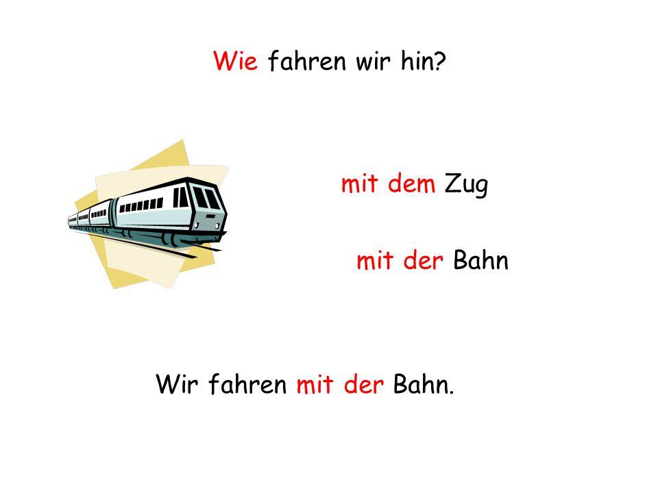Wie fahren wir hin? mit dem Zug mit der Bahn Wir fahren mit der Bahn.