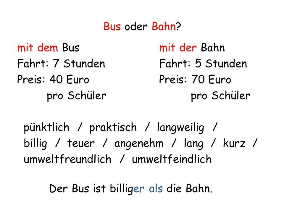 Bus oder Bahn? mit dem Busmit der Bahn Fahrt: 7 StundenFahrt: 5 Stunden Preis: 40 Euro Preis: 70 Euro pro Schüler pro Schüler pünktlich / praktisch /