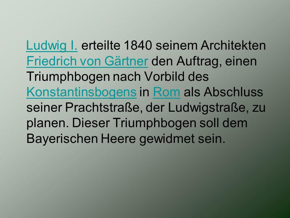 Ludwig I. erteilte 1840 seinem Architekten Friedrich von Gärtner den Auftrag, einen Triumphbogen nach Vorbild des Konstantinsbogens in Rom als Abschlu