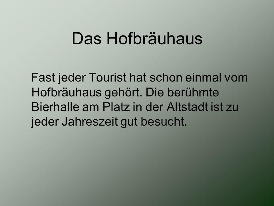 Das Hofbräuhaus Fast jeder Tourist hat schon einmal vom Hofbräuhaus gehört. Die berühmte Bierhalle am Platz in der Altstadt ist zu jeder Jahreszeit gu