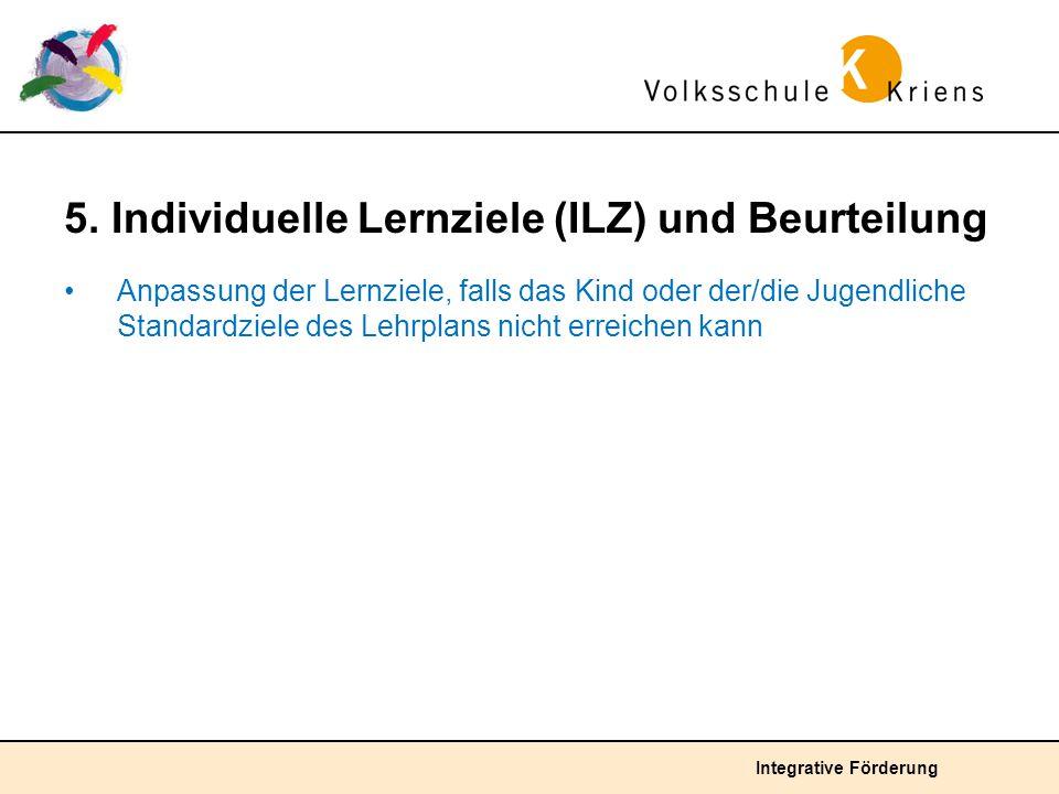 Integrative Förderung 5. Individuelle Lernziele (ILZ) und Beurteilung Anpassung der Lernziele, falls das Kind oder der/die Jugendliche Standardziele d
