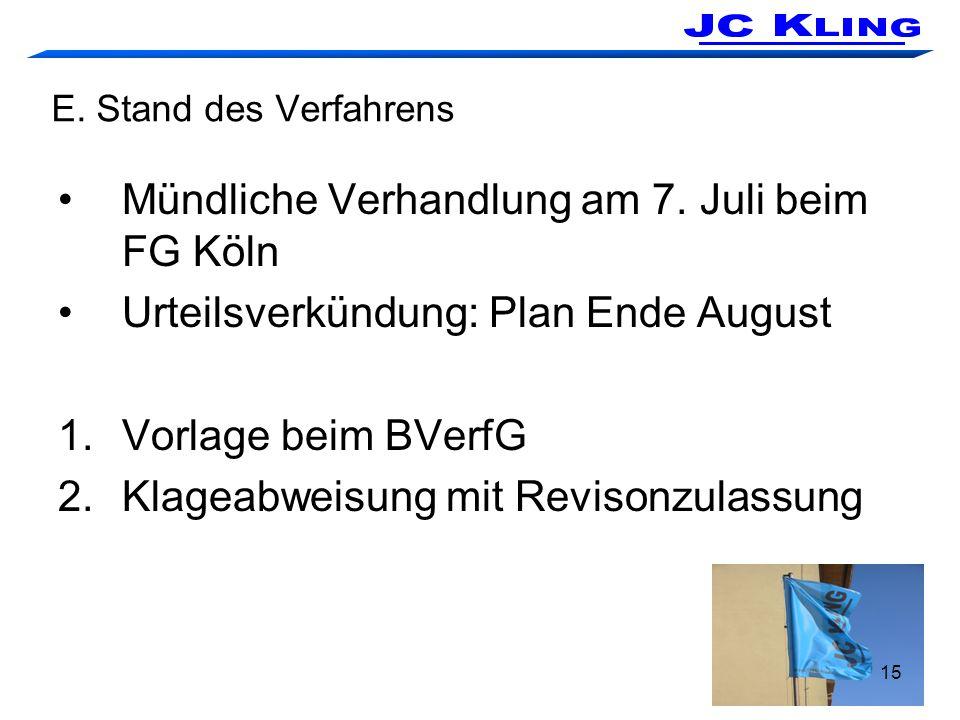 15 E. Stand des Verfahrens Mündliche Verhandlung am 7. Juli beim FG Köln Urteilsverkündung: Plan Ende August 1.Vorlage beim BVerfG 2.Klageabweisung mi