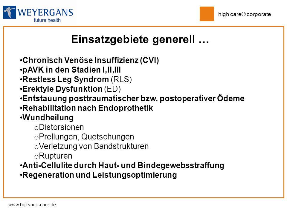 www.bgf.vacu-care.de high care® corporate Einsatzgebiete generell … Chronisch Venöse Insuffizienz (CVI) pAVK in den Stadien I,II,III Restless Leg Synd