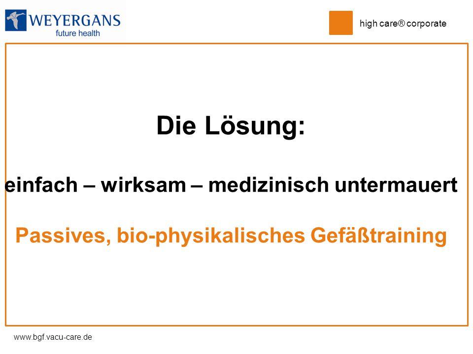 www.bgf.vacu-care.de high care® corporate Die Lösung: einfach – wirksam – medizinisch untermauert Passives, bio-physikalisches Gefäßtraining