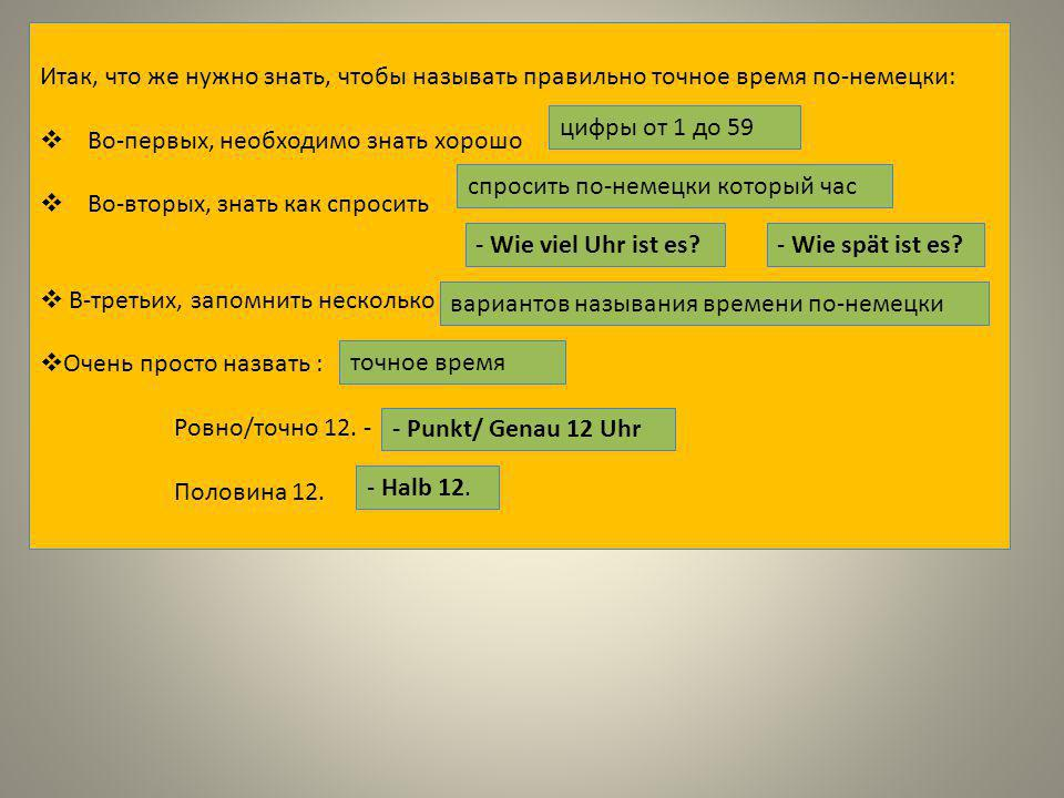 Итак, что же нужно знать, чтобы называть правильно точное время по-немецки:  Во-первых, необходимо знать хорошо  Во-вторых, знать как спросить  В-третьих, запомнить несколько  Очень просто назвать : Ровно/точно 12.