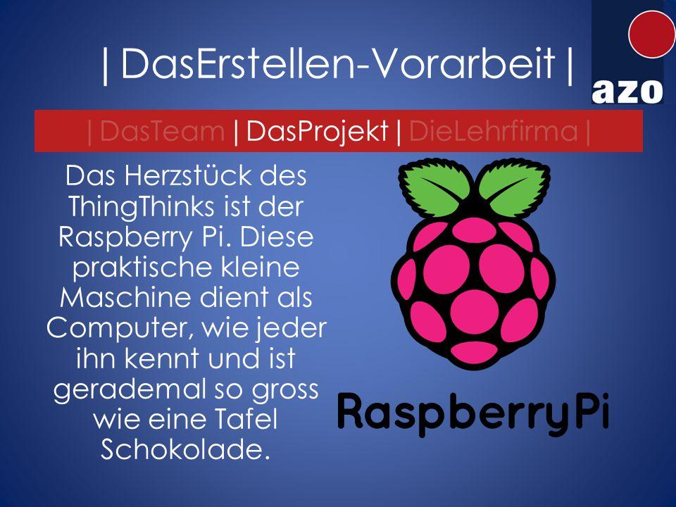 |DasErstellen-Vorarbeit| |DasTeam|DasProjekt|DieLehrfirma| Das Herzstück des ThingThinks ist der Raspberry Pi.