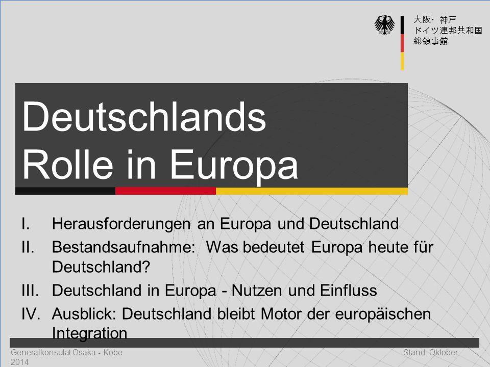 Generalkonsulat Osaka - Kobe Stand: Oktober 2014 Deutschlands Rolle in Europa 大阪・神戸 ドイツ連邦共和国 総領事館 I. Herausforderungen an Europa und Deutschland II. B