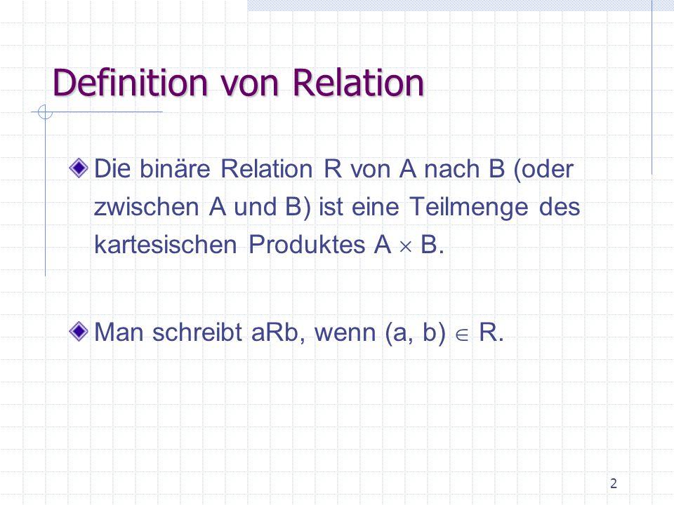 3 Beispiel R = {(a, b): a ist Hauptstadt von b} A = {Rom, Paris, Berlin, Wien}; B = {I, F, D, A} A  B = {(Rom, I), (Rom, F), (Rom, D), (Rom, A) … } R = {(Rom, I), (Paris, F), (Berlin, D), (Wien, A)} (Rom)R(I), (Paris)R(F), (Berlin)R(D), (Wien)R(A)