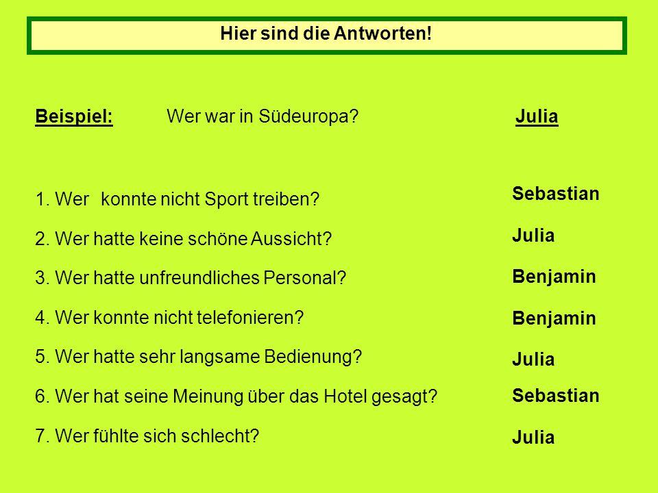 Hier sind die Antworten! Beispiel:Wer war in Südeuropa? Julia 1. Werkonnte nicht Sport treiben? 2. Wer hatte keine schöne Aussicht? 3. Wer hatte unfre