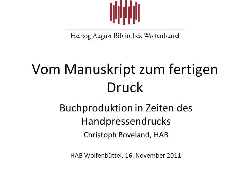 Vom Manuskript zum fertigen Druck Buchproduktion in Zeiten des Handpressendrucks Christoph Boveland, HAB HAB Wolfenbüttel, 16. November 2011