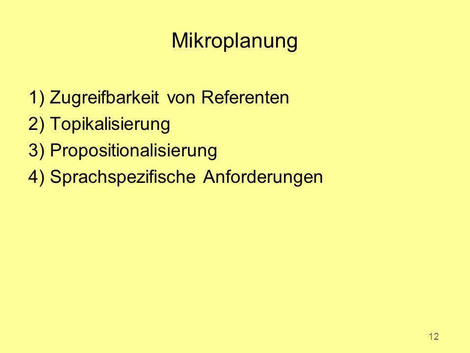 Mikroplanung 1) Zugreifbarkeit von Referenten 2) Topikalisierung 3) Propositionalisierung 4) Sprachspezifische Anforderungen 12