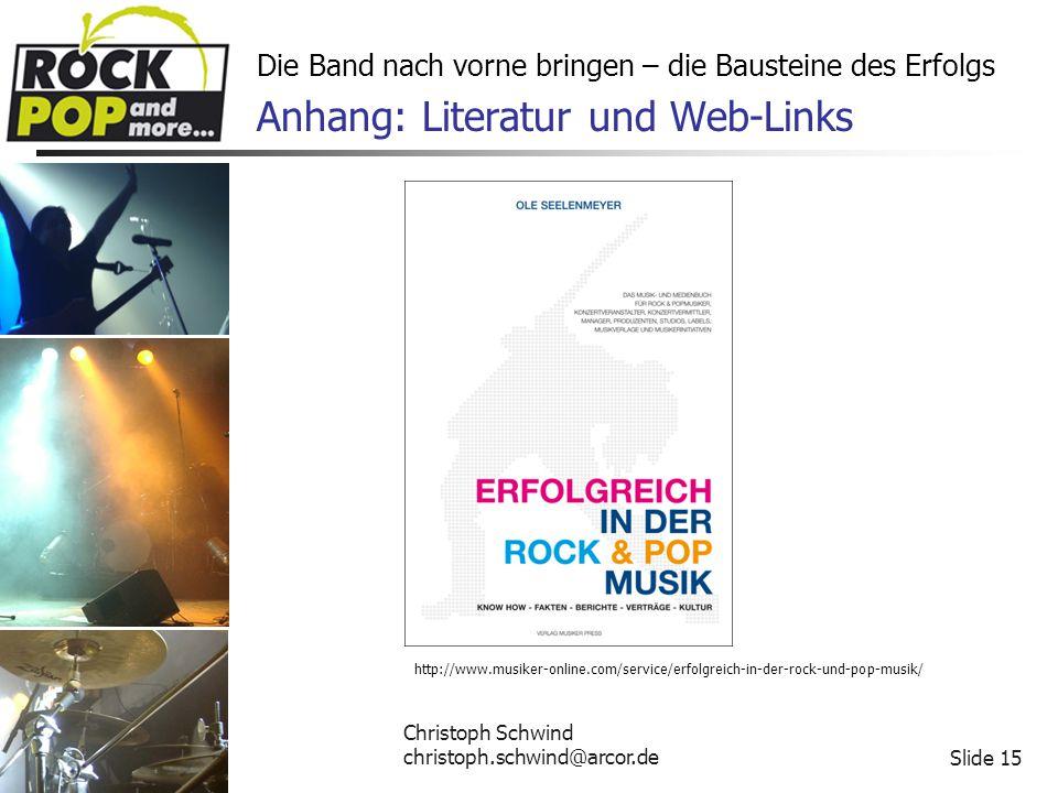 Christoph Schwind christoph.schwind@arcor.deSlide 15 Die Band nach vorne bringen – die Bausteine des Erfolgs Anhang: Literatur und Web-Links http://www.musiker-online.com/service/erfolgreich-in-der-rock-und-pop-musik/