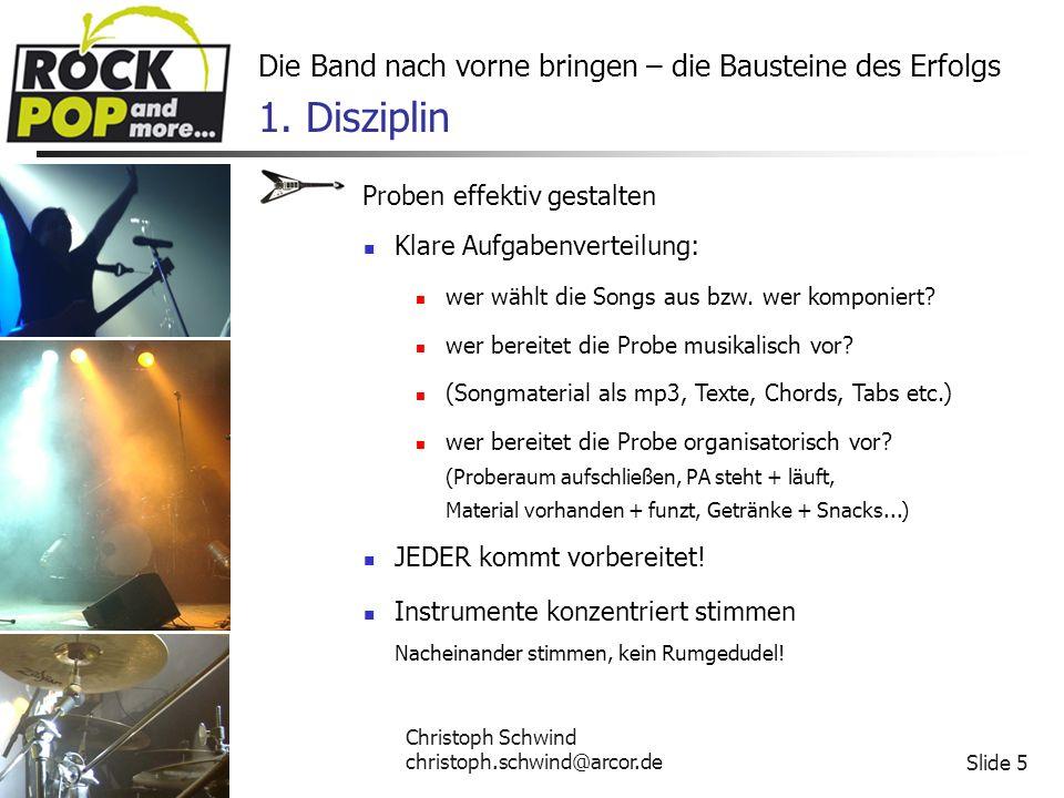 Christoph Schwind christoph.schwind@arcor.deSlide 16 Die Band nach vorne bringen – die Bausteine des Erfolgs Anhang: Literatur und Web-Links http://www.popakademie.de/Leitfaden_Selbstvermarktung_Popakademie.pdf/ Kolonko, Nils: Bandologie - wie man als Musiker seine Band zum Erfolg führt http://www.allmusic.de/module.php5?fid=7&ident=90&k_fid=7&k_ident=18&k_mod =vorlagen&mod=vorlagen Bandmanagement und -marketing Gastspielvertrag http://www.steuerberaten.de/tag/gbr/ Gesellschaft bürgerlichen Rechts (GbR)