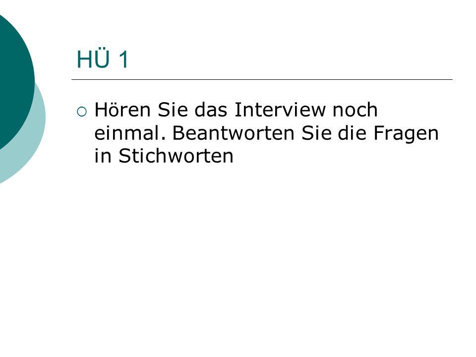 HÜ 1  H ö ren Sie das Interview noch einmal. Beantworten Sie die Fragen in Stichworten