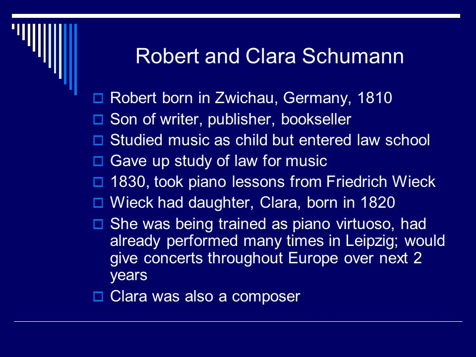 Robert and Clara Schumann  Robert born in Zwichau, Germany, 1810  Son of writer, publisher, bookseller  Studied music as child but entered law school  Gave up study of law for music  1830, took piano lessons from Friedrich Wieck  Wieck had daughter, Clara, born in 1820  She was being trained as piano virtuoso, had already performed many times in Leipzig; would give concerts throughout Europe over next 2 years  Clara was also a composer