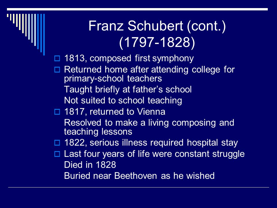 Franz Schubert (cont.) (1797-1828)  1813, composed first symphony  Returned home after attending college for primary-school teachers Taught briefly at father's school Not suited to school teaching  1817, returned to Vienna Resolved to make a living composing and teaching lessons  1822, serious illness required hospital stay  Last four years of life were constant struggle Died in 1828 Buried near Beethoven as he wished