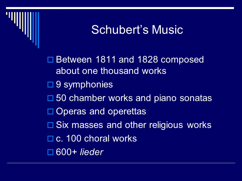 Schubert's Music  Between 1811 and 1828 composed about one thousand works  9 symphonies  50 chamber works and piano sonatas  Operas and operettas  Six masses and other religious works  c.