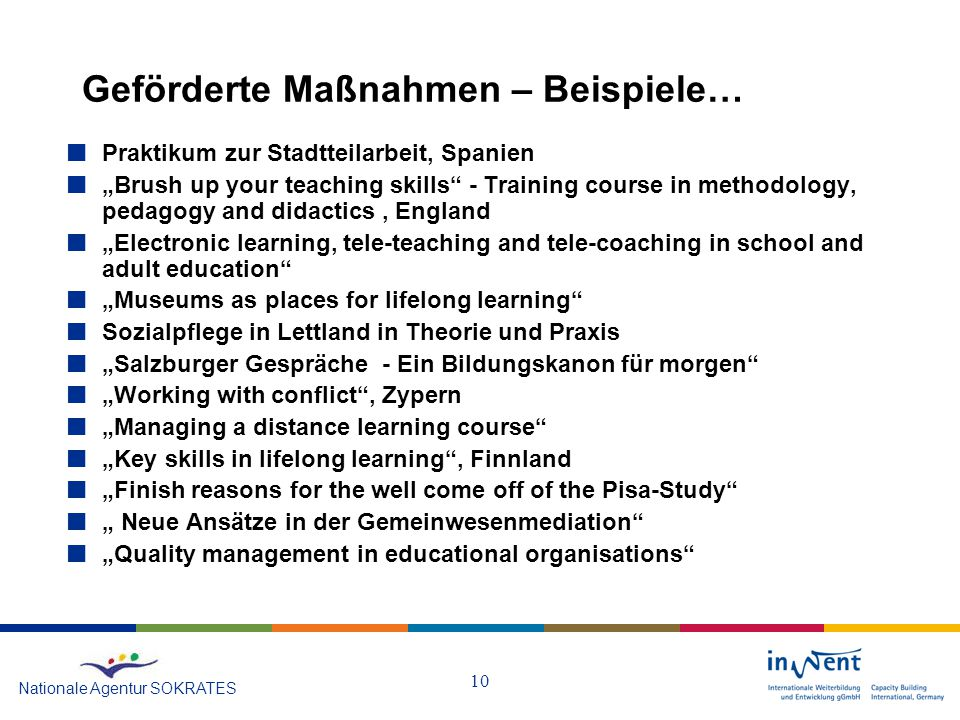 """10 Geförderte Maßnahmen – Beispiele… Nationale Agentur SOKRATES Praktikum zur Stadtteilarbeit, Spanien """"Brush up your teaching skills - Training course in methodology, pedagogy and didactics, England """"Electronic learning, tele-teaching and tele-coaching in school and adult education """"Museums as places for lifelong learning Sozialpflege in Lettland in Theorie und Praxis """"Salzburger Gespräche - Ein Bildungskanon für morgen """"Working with conflict , Zypern """"Managing a distance learning course """"Key skills in lifelong learning , Finnland """"Finish reasons for the well come off of the Pisa-Study """" Neue Ansätze in der Gemeinwesenmediation """"Quality management in educational organisations"""