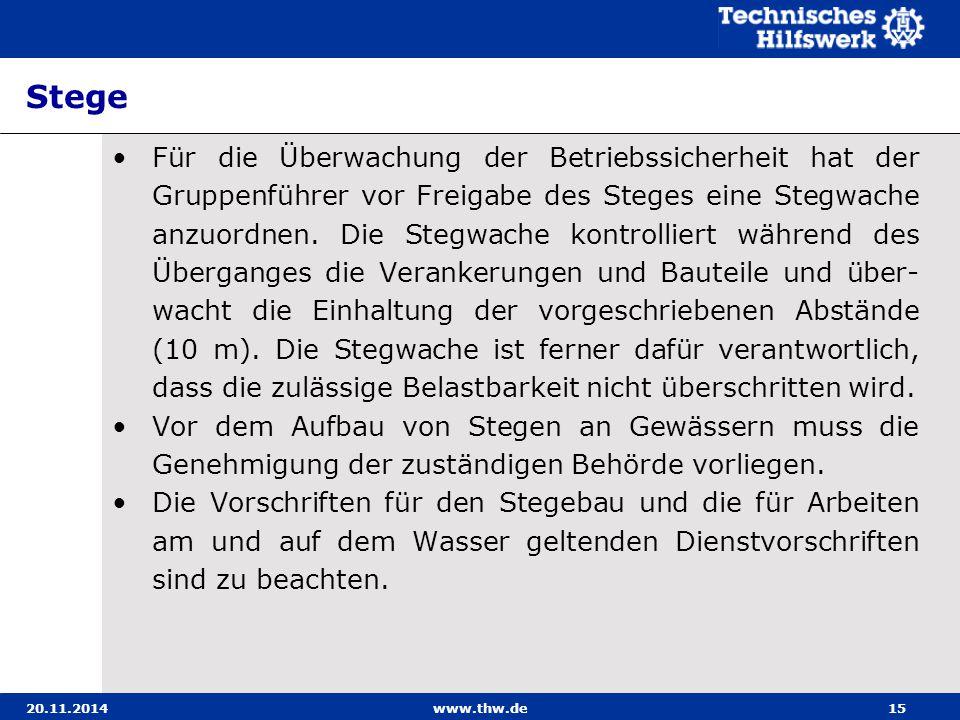 20.11.2014www.thw.de15 Stege Für die Überwachung der Betriebssicherheit hat der Gruppenführer vor Freigabe des Steges eine Stegwache anzuordnen. Die S