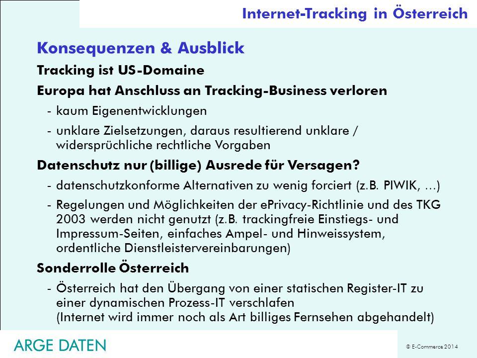 © E-Commerce 2014 ARGE DATEN Konsequenzen & Ausblick Tracking ist US-Domaine Europa hat Anschluss an Tracking-Business verloren -kaum Eigenentwicklungen -unklare Zielsetzungen, daraus resultierend unklare / widersprüchliche rechtliche Vorgaben Datenschutz nur (billige) Ausrede für Versagen.