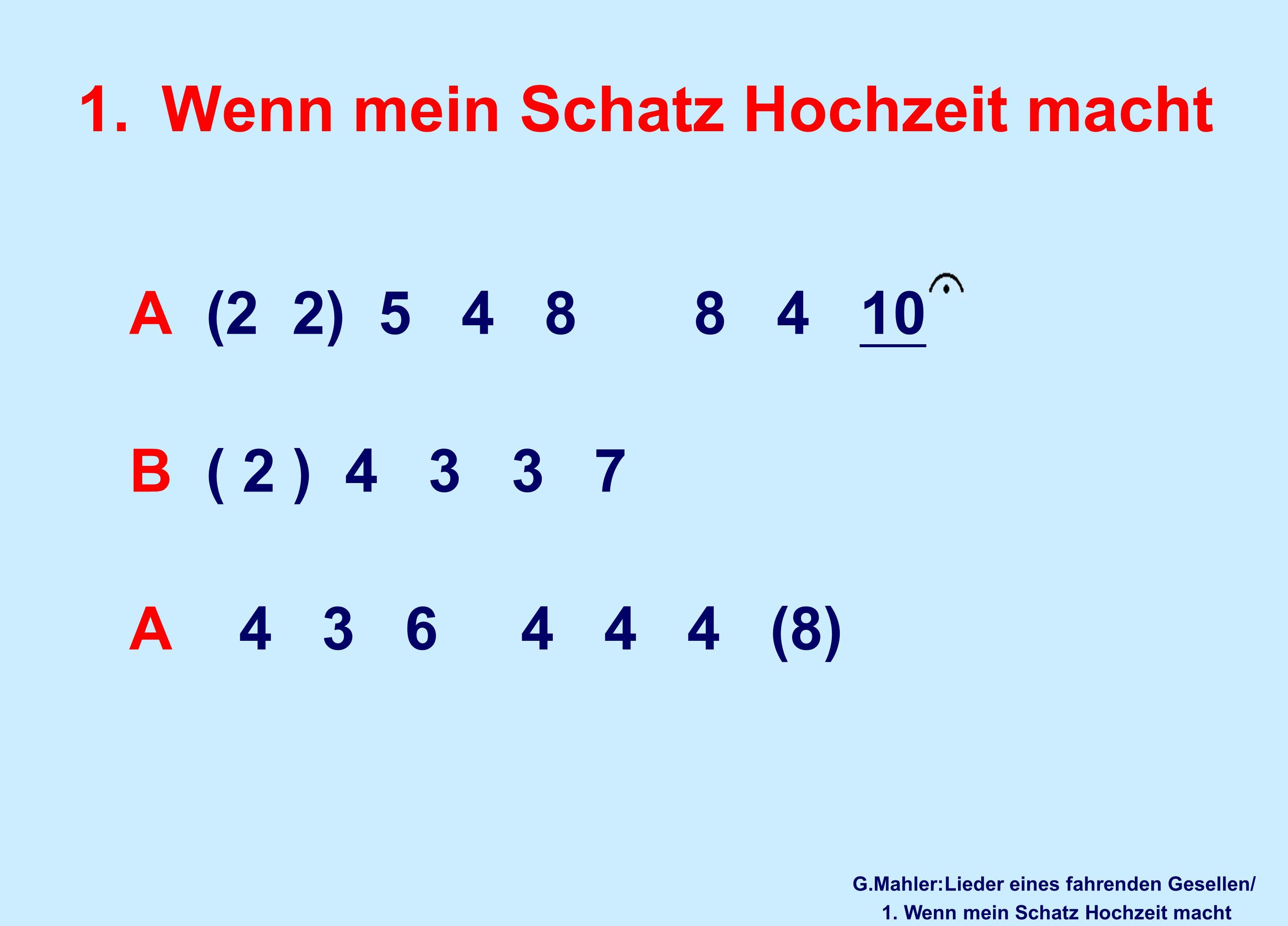 1.Wenn mein Schatz Hochzeit macht A (2 2) 5 4 8 8 4 10 B ( 2 ) 4 3 3 7 A 4 3 6 4 4 4 (8) G.Mahler:Lieder eines fahrenden Gesellen/ 1.