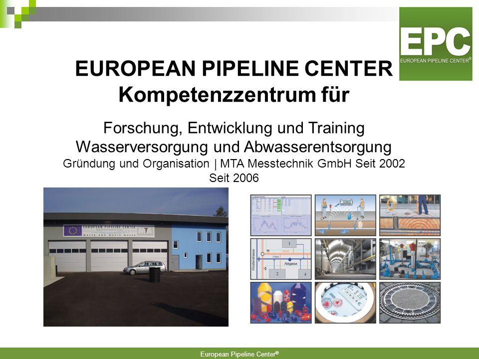 European Pipeline Center ® EUROPEAN PIPELINE CENTER Kompetenzzentrum für Forschung, Entwicklung und Training Wasserversorgung und Abwasserentsorgung Gründung und Organisation | MTA Messtechnik GmbH Seit 2002 Seit 2006