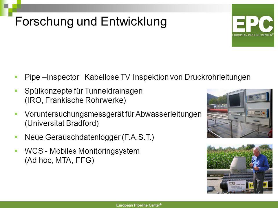European Pipeline Center ®  Pipe –Inspector Kabellose TV Inspektion von Druckrohrleitungen  Spülkonzepte für Tunneldrainagen (IRO, Fränkische Rohrwerke)  Voruntersuchungsmessgerät für Abwasserleitungen (Universität Bradford)  Neue Geräuschdatenlogger (F.A.S.T.)  WCS - Mobiles Monitoringsystem (Ad hoc, MTA, FFG) Forschung und Entwicklung