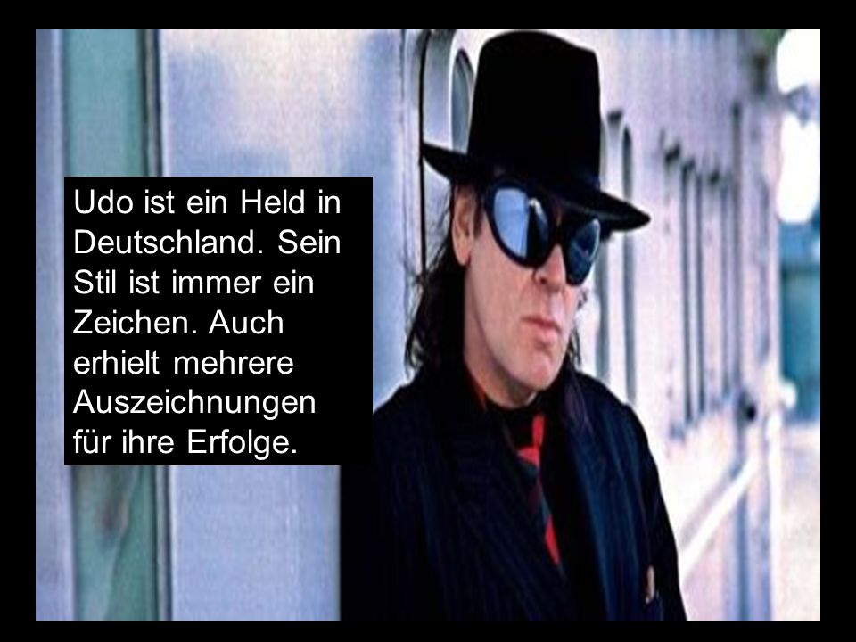 Udo ist ein Held in Deutschland.Sein Stil ist immer ein Zeichen.