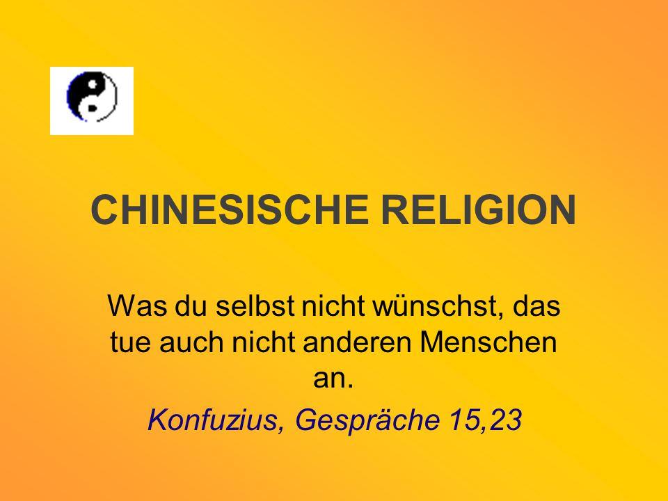 CHINESISCHE RELIGION Was du selbst nicht wünschst, das tue auch nicht anderen Menschen an. Konfuzius, Gespräche 15,23