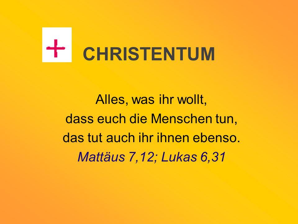 CHRISTENTUM Alles, was ihr wollt, dass euch die Menschen tun, das tut auch ihr ihnen ebenso. Mattäus 7,12; Lukas 6,31