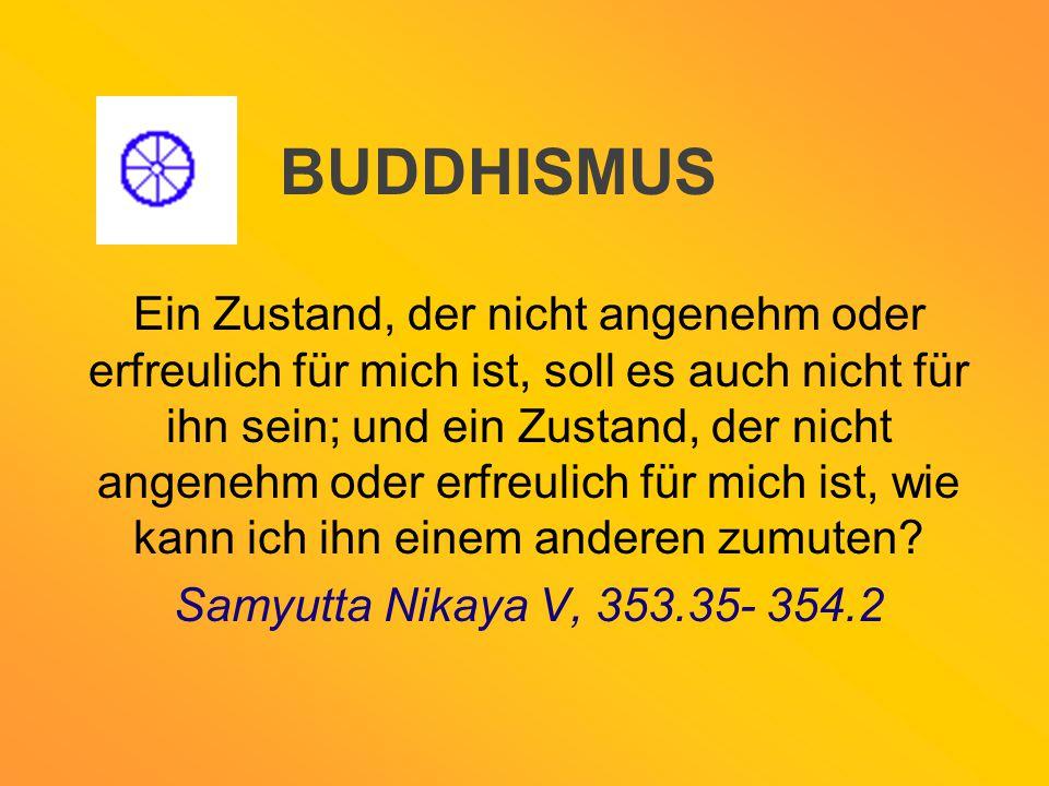 BUDDHISMUS Ein Zustand, der nicht angenehm oder erfreulich für mich ist, soll es auch nicht für ihn sein; und ein Zustand, der nicht angenehm oder erf