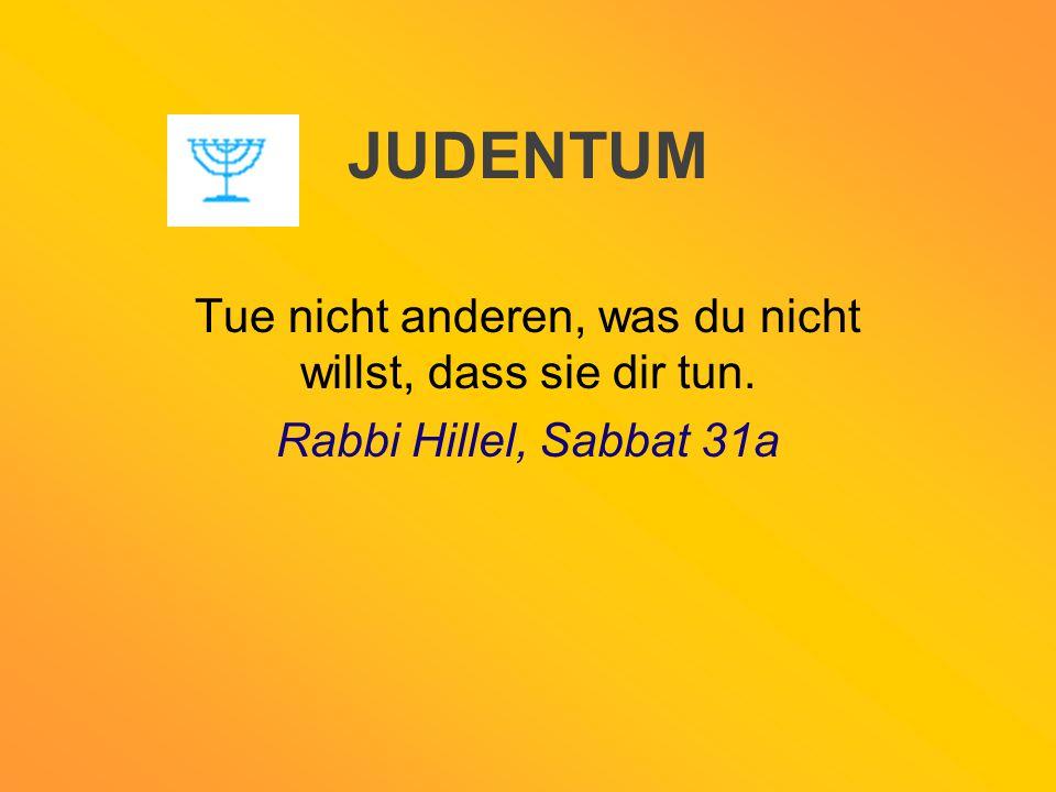 JUDENTUM Tue nicht anderen, was du nicht willst, dass sie dir tun. Rabbi Hillel, Sabbat 31a